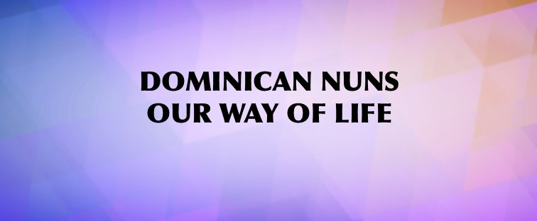 Dominican Nuns, Our Way of Life